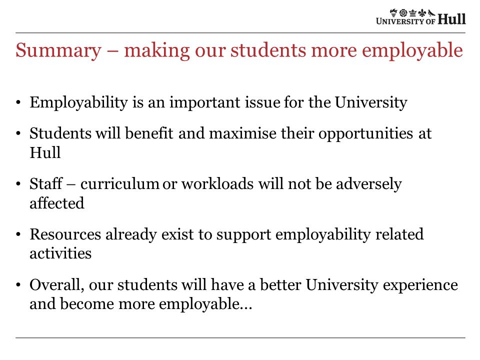 Summary – making our students more employable Employability is an important issue for the University Students will benefit and maximise their opportunities at Hull Staff – curriculum or workloads will not be adversely affected Resources already exist to support employability related activities Overall, our students will have a better University experience and become more employable...