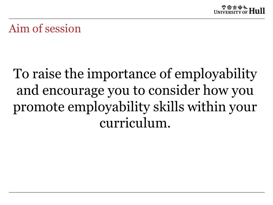 Aim of session To raise the importance of employability and encourage you to consider how you promote employability skills within your curriculum.