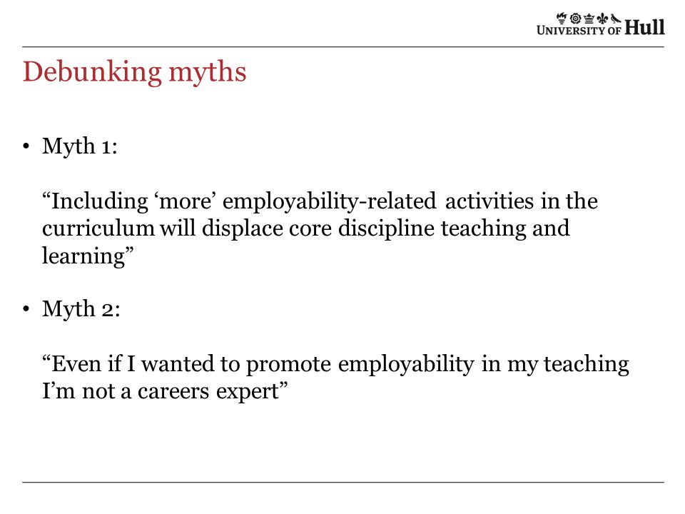 Debunking myths Myth 1: Including more employability-related activities in the curriculum will displace core discipline teaching and learning Myth 2: Even if I wanted to promote employability in my teaching Im not a careers expert