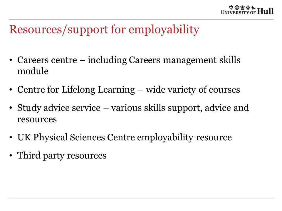 Resources/support for employability Careers centre – including Careers management skills module Centre for Lifelong Learning – wide variety of courses Study advice service – various skills support, advice and resources UK Physical Sciences Centre employability resource Third party resources