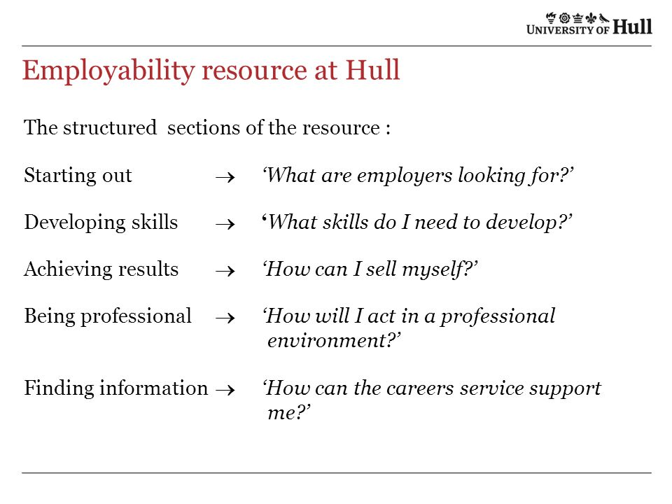 Employability resource at Hull The structured sections of the resource : Starting out What are employers looking for.