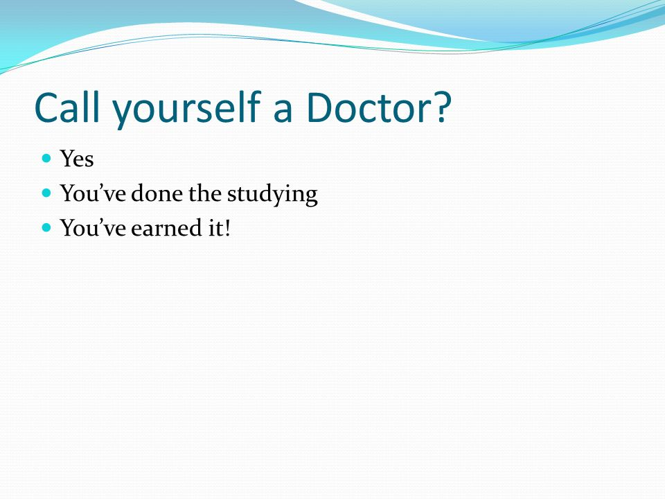 Call yourself a Doctor? Yes Youve done the studying Youve earned it!