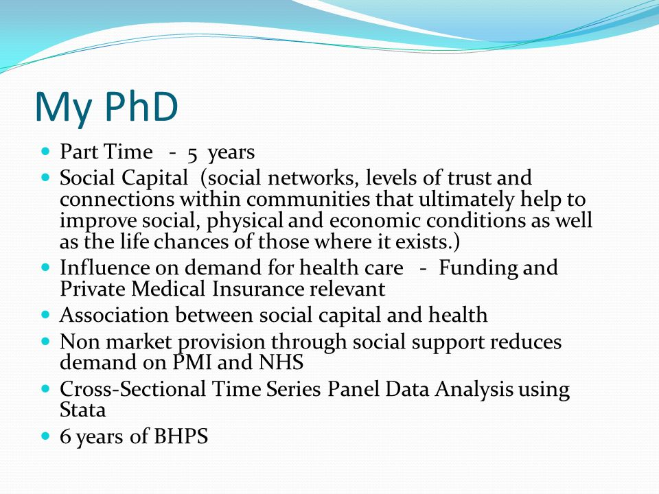 My PhD Part Time - 5 years Social Capital (social networks, levels of trust and connections within communities that ultimately help to improve social,