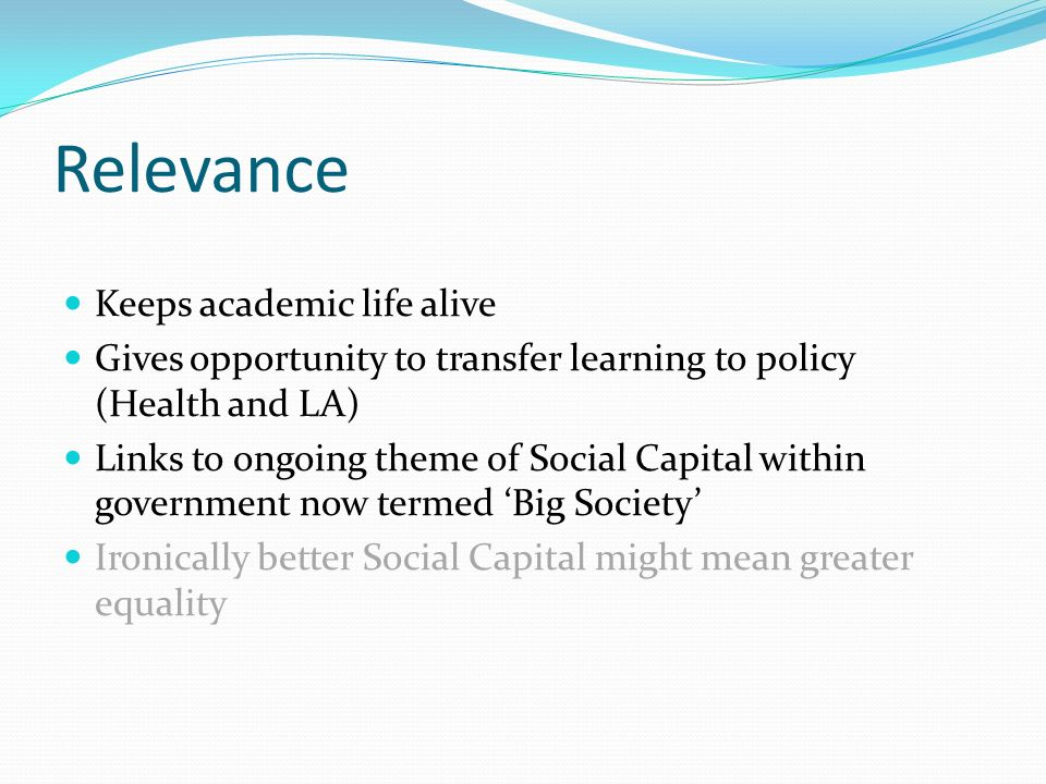 Relevance Keeps academic life alive Gives opportunity to transfer learning to policy (Health and LA) Links to ongoing theme of Social Capital within g