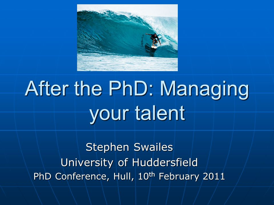 After the PhD: Managing your talent Stephen Swailes University of Huddersfield PhD Conference, Hull, 10 th February 2011