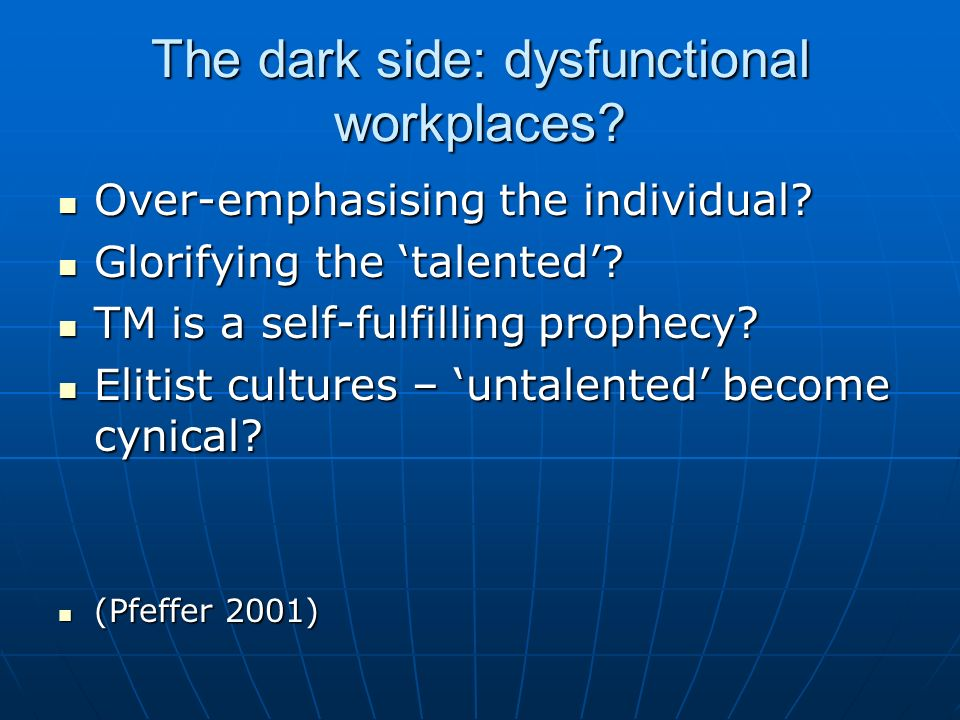 The dark side: dysfunctional workplaces? Over-emphasising the individual? Over-emphasising the individual? Glorifying the talented? Glorifying the tal