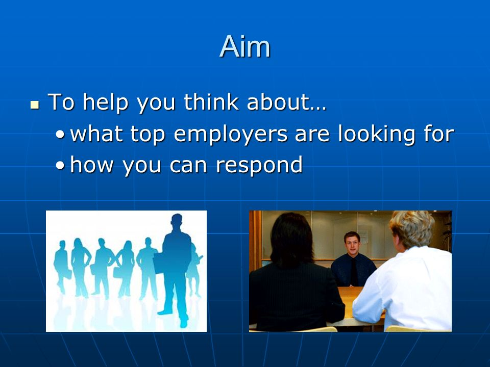 Aim To help you think about… To help you think about… what top employers are looking forwhat top employers are looking for how you can respondhow you