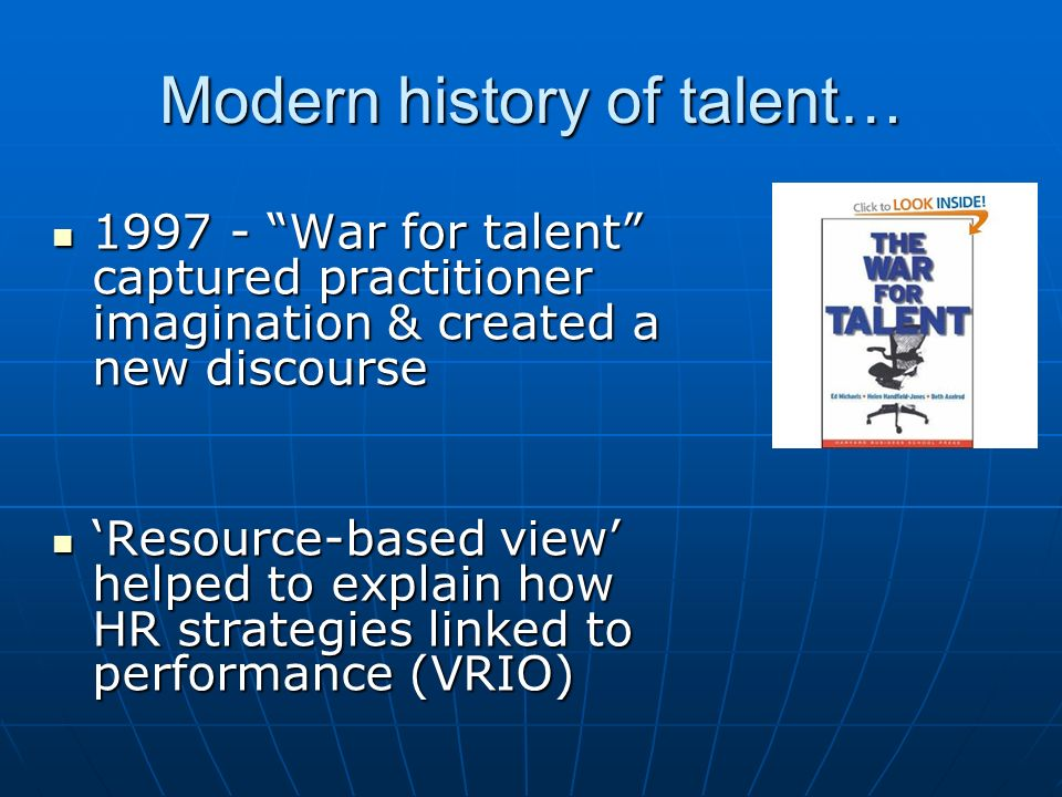 Modern history of talent… 1997 - War for talent captured practitioner imagination & created a new discourse 1997 - War for talent captured practitione