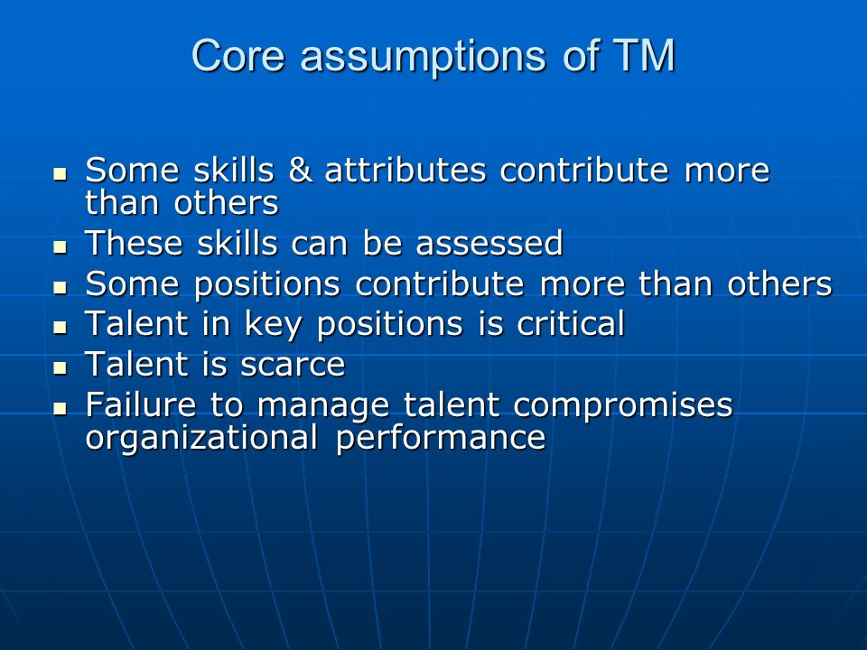 Core assumptions of TM Some skills & attributes contribute more than others Some skills & attributes contribute more than others These skills can be assessed These skills can be assessed Some positions contribute more than others Some positions contribute more than others Talent in key positions is critical Talent in key positions is critical Talent is scarce Talent is scarce Failure to manage talent compromises organizational performance Failure to manage talent compromises organizational performance