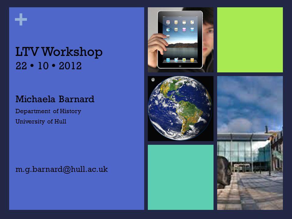 + LTV Workshop 22 10 2012 Michaela Barnard Department of History University of Hull m.g.barnard@hull.ac.uk