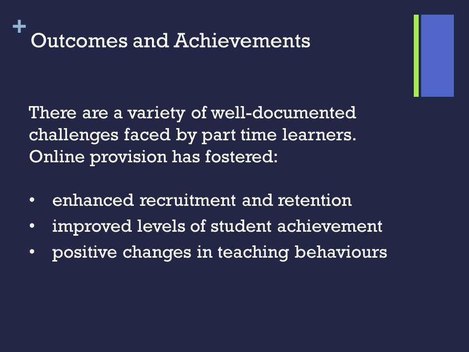 + Outcomes and Achievements There are a variety of well-documented challenges faced by part time learners. Online provision has fostered: enhanced rec