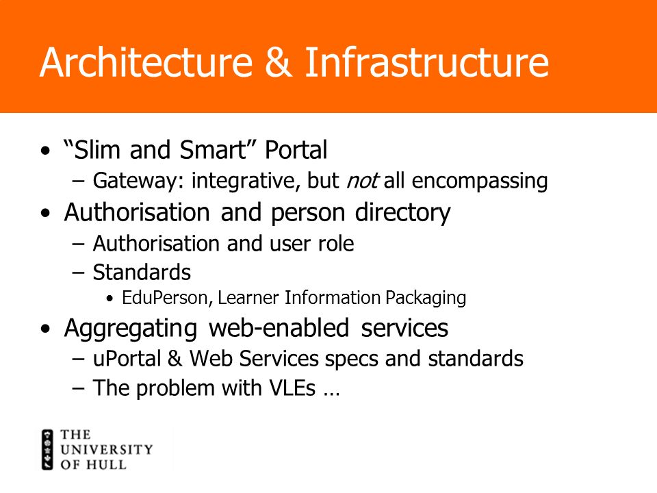 Architecture & Infrastructure Slim and Smart Portal –Gateway: integrative, but not all encompassing Authorisation and person directory –Authorisation