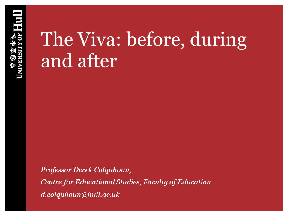 The Viva: before, during and after Professor Derek Colquhoun, Centre for Educational Studies, Faculty of Education d.colquhoun@hull.ac.uk