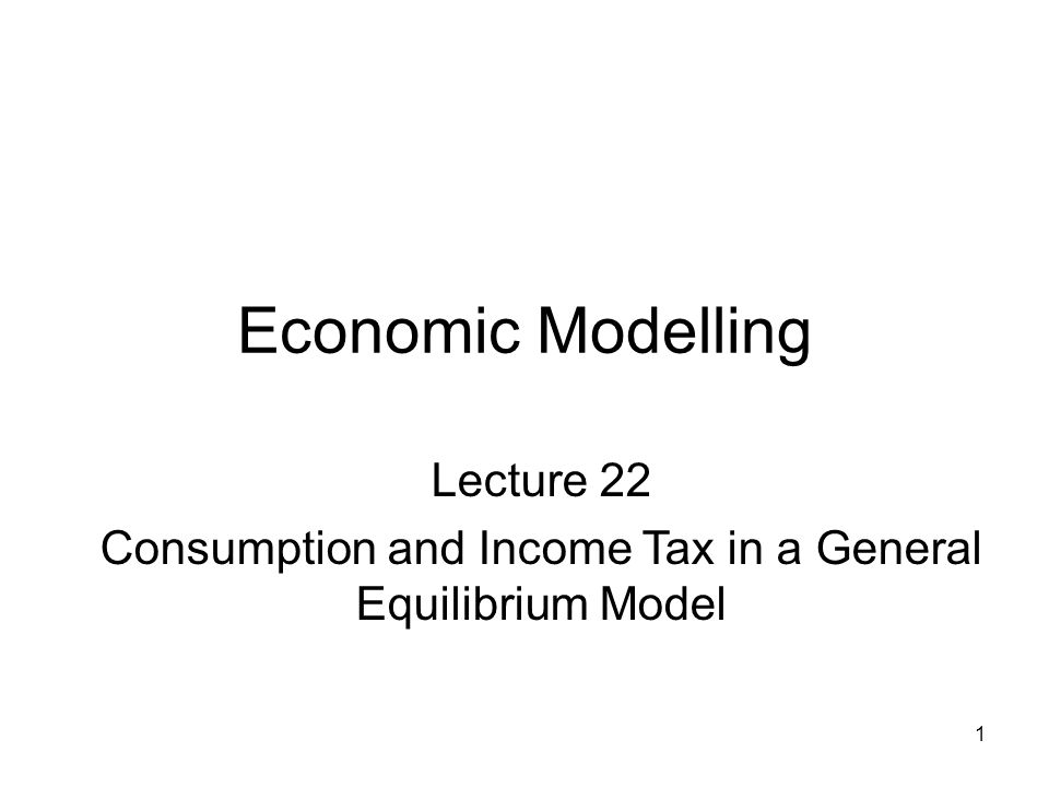 1 Economic Modelling Lecture 22 Consumption and Income Tax in a General Equilibrium Model