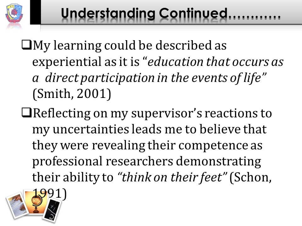 My learning could be described as experiential as it is education that occurs as a direct participation in the events of life (Smith, 2001) Reflecting on my supervisors reactions to my uncertainties leads me to believe that they were revealing their competence as professional researchers demonstrating their ability to think on their feet (Schon, 1991)