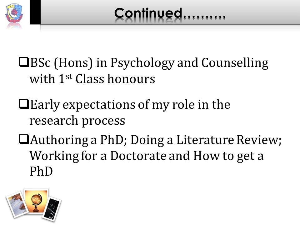 BSc (Hons) in Psychology and Counselling with 1 st Class honours Early expectations of my role in the research process Authoring a PhD; Doing a Literature Review; Working for a Doctorate and How to get a PhD