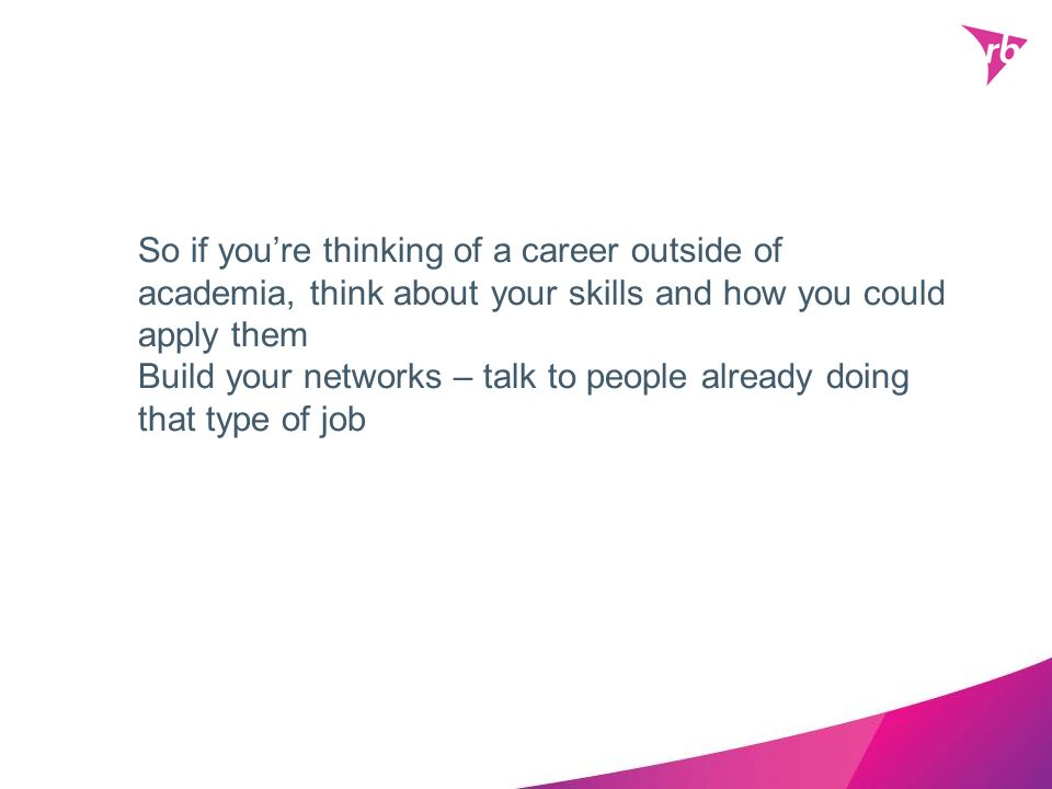 So if youre thinking of a career outside of academia, think about your skills and how you could apply them Build your networks – talk to people alread