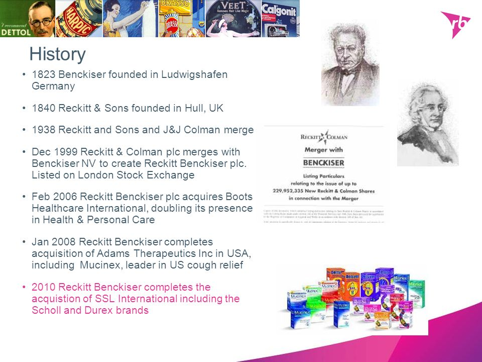 History 1823 Benckiser founded in Ludwigshafen Germany 1840 Reckitt & Sons founded in Hull, UK 1938 Reckitt and Sons and J&J Colman merge Dec 1999 Rec