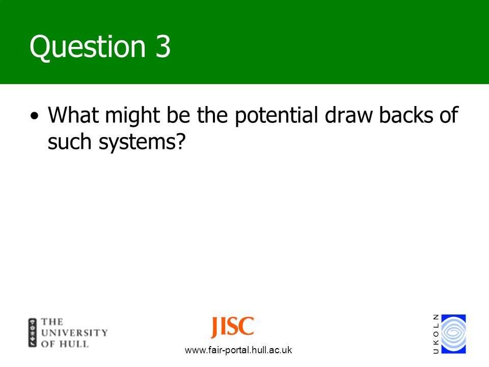 www.fair-portal.hull.ac.uk Question 3 What might be the potential draw backs of such systems?