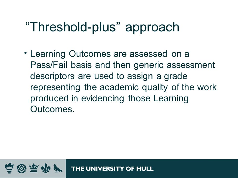 Threshold-plus approach Learning Outcomes are assessed on a Pass/Fail basis and then generic assessment descriptors are used to assign a grade represe