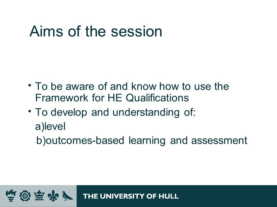 Aims of the session To be aware of and know how to use the Framework for HE Qualifications To develop and understanding of: a)level b)outcomes-based learning and assessment