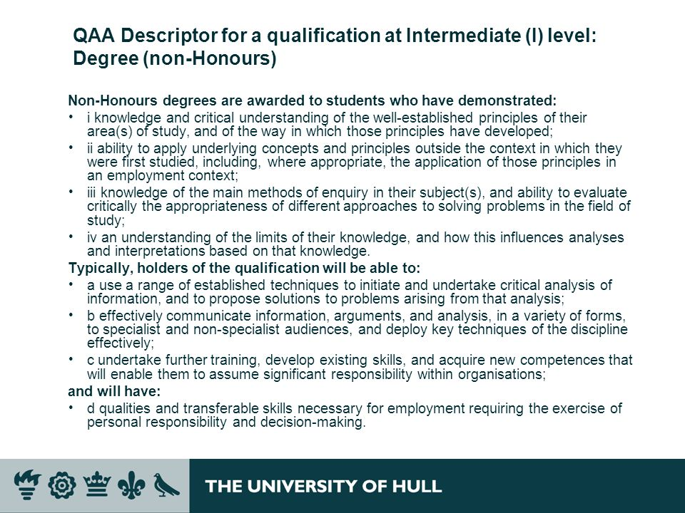 QAA Descriptor for a qualification at Intermediate (I) level: Degree (non-Honours) Non-Honours degrees are awarded to students who have demonstrated: i knowledge and critical understanding of the well-established principles of their area(s) of study, and of the way in which those principles have developed; ii ability to apply underlying concepts and principles outside the context in which they were first studied, including, where appropriate, the application of those principles in an employment context; iii knowledge of the main methods of enquiry in their subject(s), and ability to evaluate critically the appropriateness of different approaches to solving problems in the field of study; iv an understanding of the limits of their knowledge, and how this influences analyses and interpretations based on that knowledge.