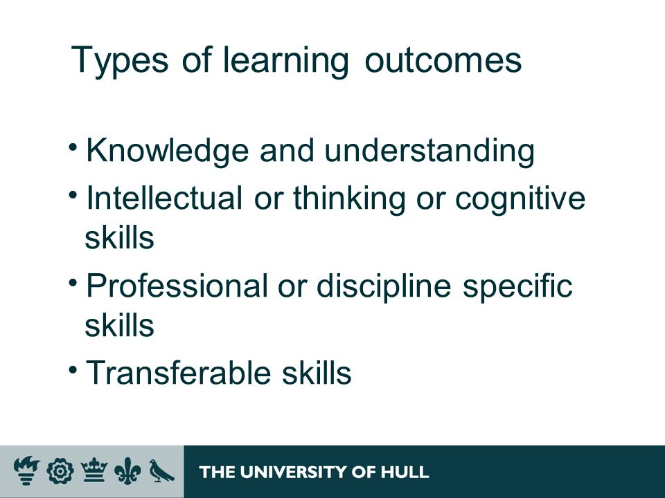 Types of learning outcomes Knowledge and understanding Intellectual or thinking or cognitive skills Professional or discipline specific skills Transfe