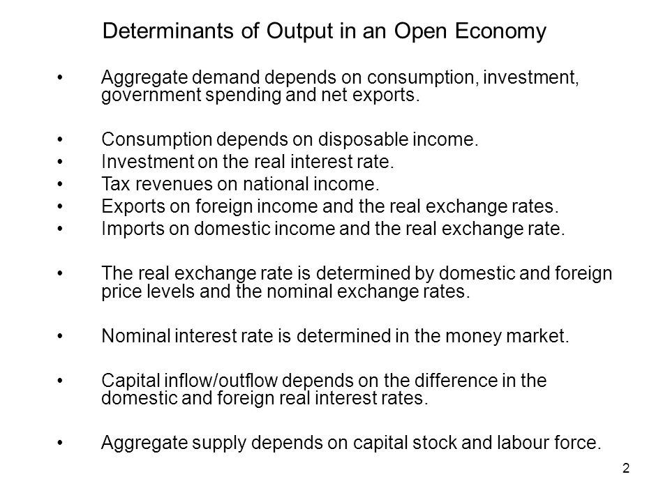 2 Determinants of Output in an Open Economy Aggregate demand depends on consumption, investment, government spending and net exports.