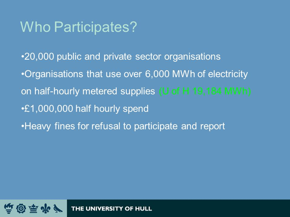 Who Participates? 20,000 public and private sector organisations Organisations that use over 6,000 MWh of electricity on half-hourly metered supplies