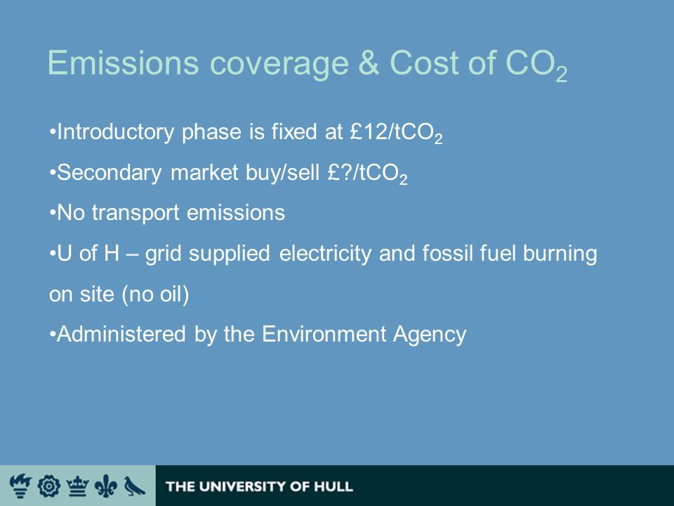Emissions coverage & Cost of CO 2 Introductory phase is fixed at £12/tCO 2 Secondary market buy/sell £?/tCO 2 No transport emissions U of H – grid supplied electricity and fossil fuel burning on site (no oil) Administered by the Environment Agency
