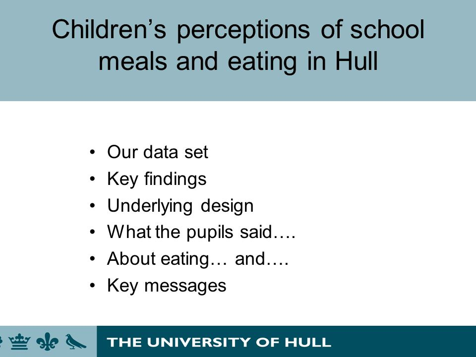 Childrens perceptions of school meals and eating in Hull Our data set Key findings Underlying design What the pupils said…. About eating… and…. Key me