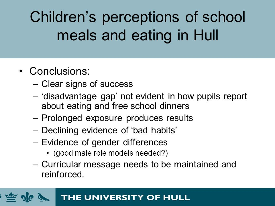 Childrens perceptions of school meals and eating in Hull Conclusions: –Clear signs of success –disadvantage gap not evident in how pupils report about