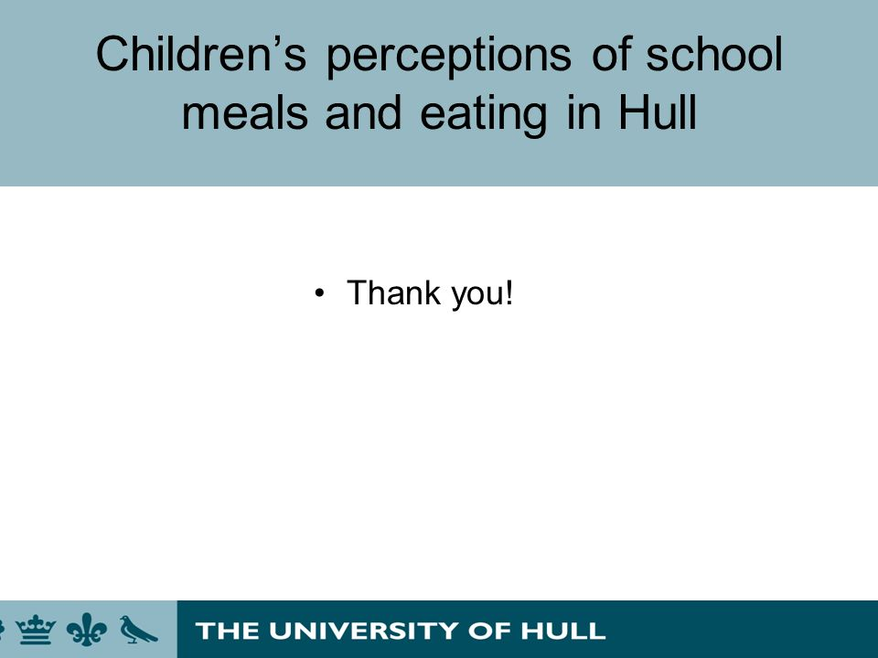 Childrens perceptions of school meals and eating in Hull Thank you!