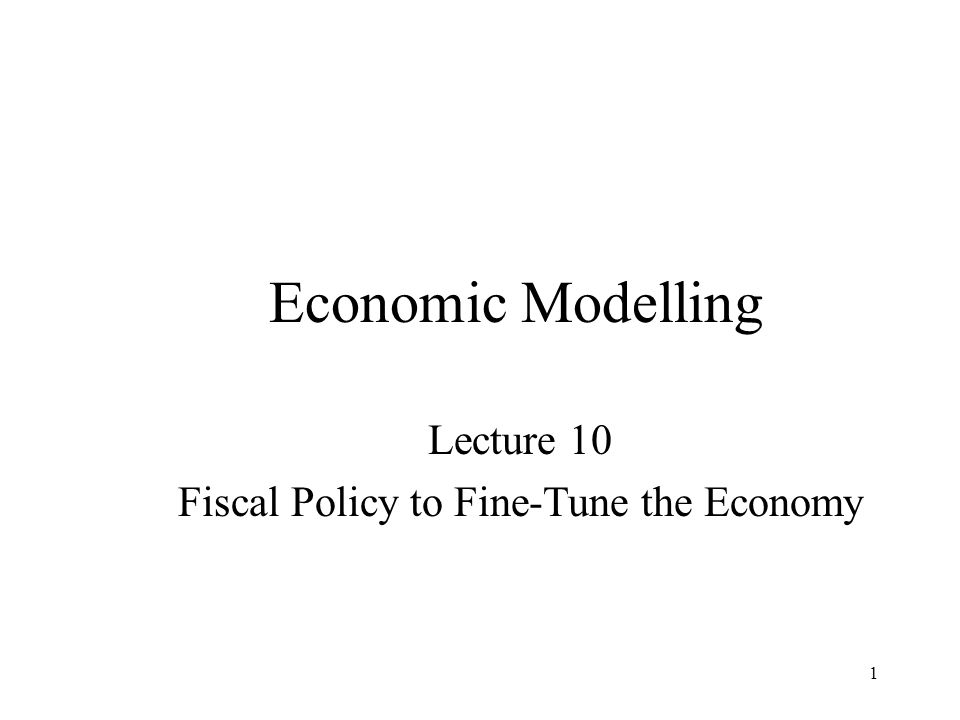 1 Economic Modelling Lecture 10 Fiscal Policy to Fine-Tune the Economy