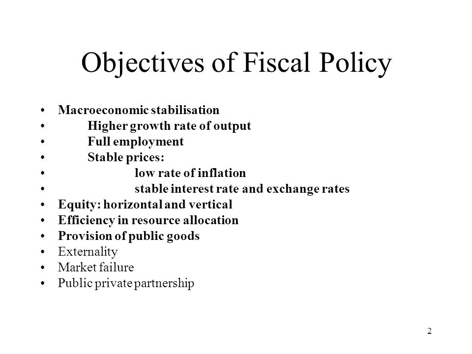 2 Objectives of Fiscal Policy Macroeconomic stabilisation Higher growth rate of output Full employment Stable prices: low rate of inflation stable int
