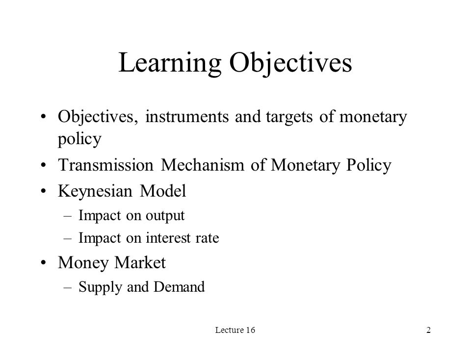 Lecture 162 Learning Objectives Objectives, instruments and targets of monetary policy Transmission Mechanism of Monetary Policy Keynesian Model –Impact on output –Impact on interest rate Money Market –Supply and Demand