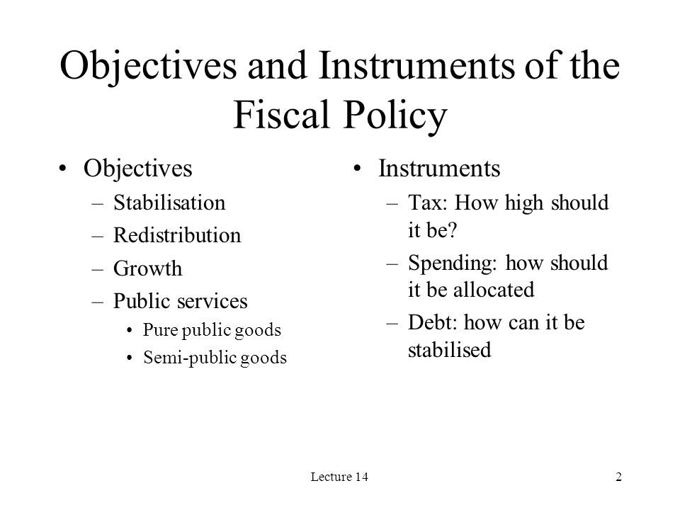 Lecture 142 Objectives and Instruments of the Fiscal Policy Objectives –Stabilisation –Redistribution –Growth –Public services Pure public goods Semi-