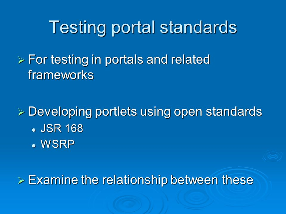 Testing portal standards For testing in portals and related frameworks For testing in portals and related frameworks Developing portlets using open standards Developing portlets using open standards JSR 168 JSR 168 WSRP WSRP Examine the relationship between these Examine the relationship between these