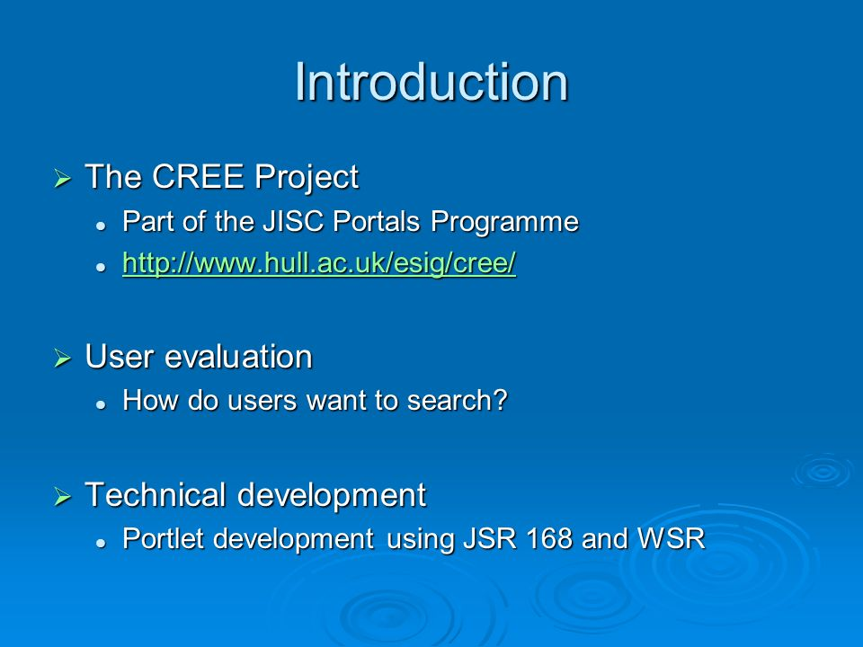 Introduction The CREE Project The CREE Project Part of the JISC Portals Programme Part of the JISC Portals Programme http://www.hull.ac.uk/esig/cree/