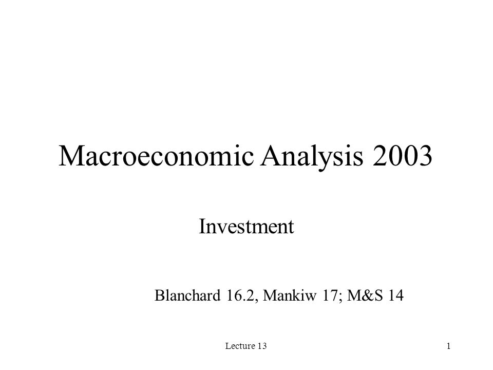 Lecture 131 Macroeconomic Analysis 2003 Investment Blanchard 16.2, Mankiw 17; M&S 14