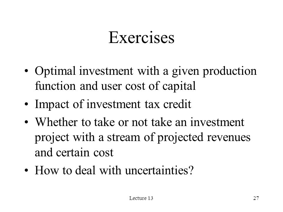 Lecture 1327 Exercises Optimal investment with a given production function and user cost of capital Impact of investment tax credit Whether to take or