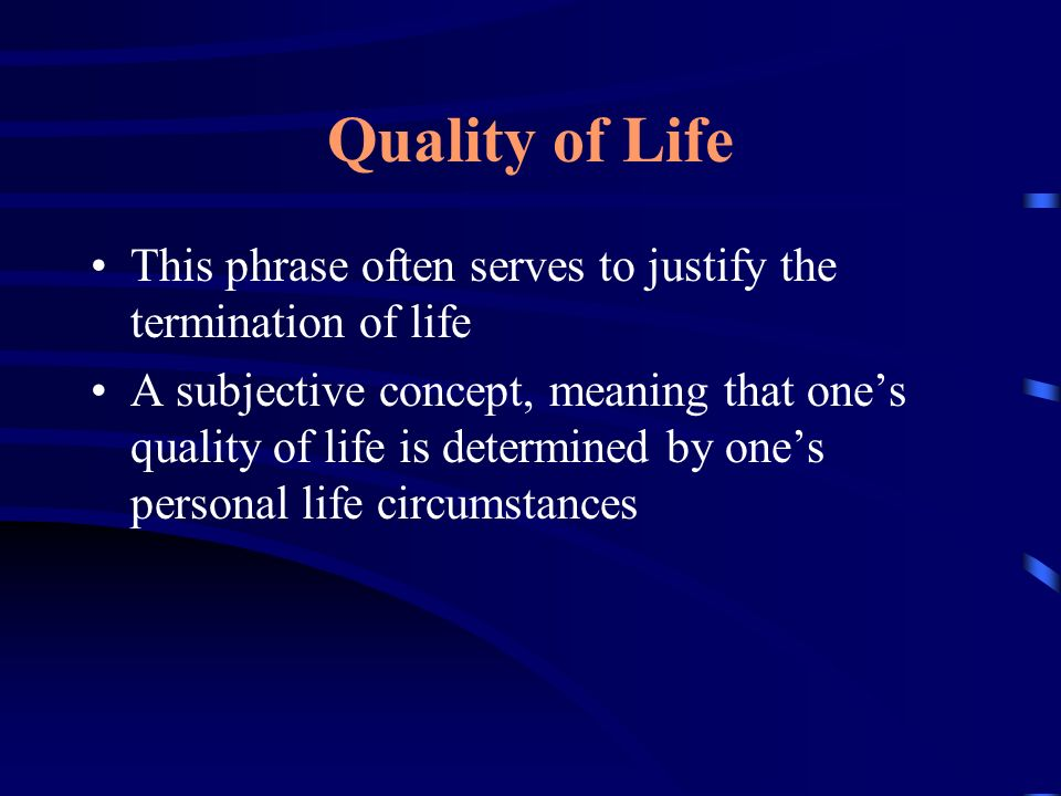 Quality of Life However, when dealing with end of life issues, ethicists who support euthanasia use the term quality of life in a negative sense more often than in a positive one, meaning that they do not seek to improve the patients life but to end it
