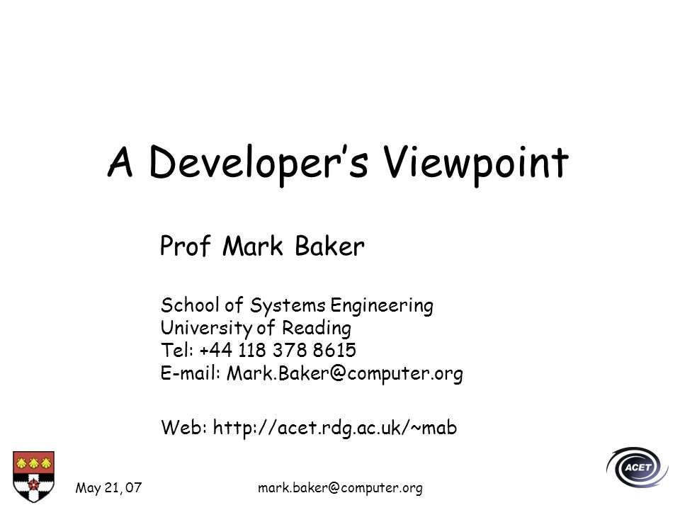 May 21, 07mark.baker@computer.org A Developers Viewpoint Prof Mark Baker School of Systems Engineering University of Reading Tel: +44 118 378 8615 E-mail: Mark.Baker@computer.org Web: http://acet.rdg.ac.uk/~mab