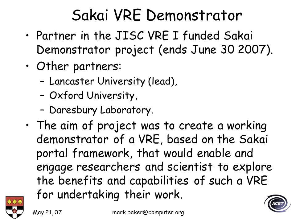 May 21, 07mark.baker@computer.org Sakai VRE Demonstrator Partner in the JISC VRE I funded Sakai Demonstrator project (ends June 30 2007).