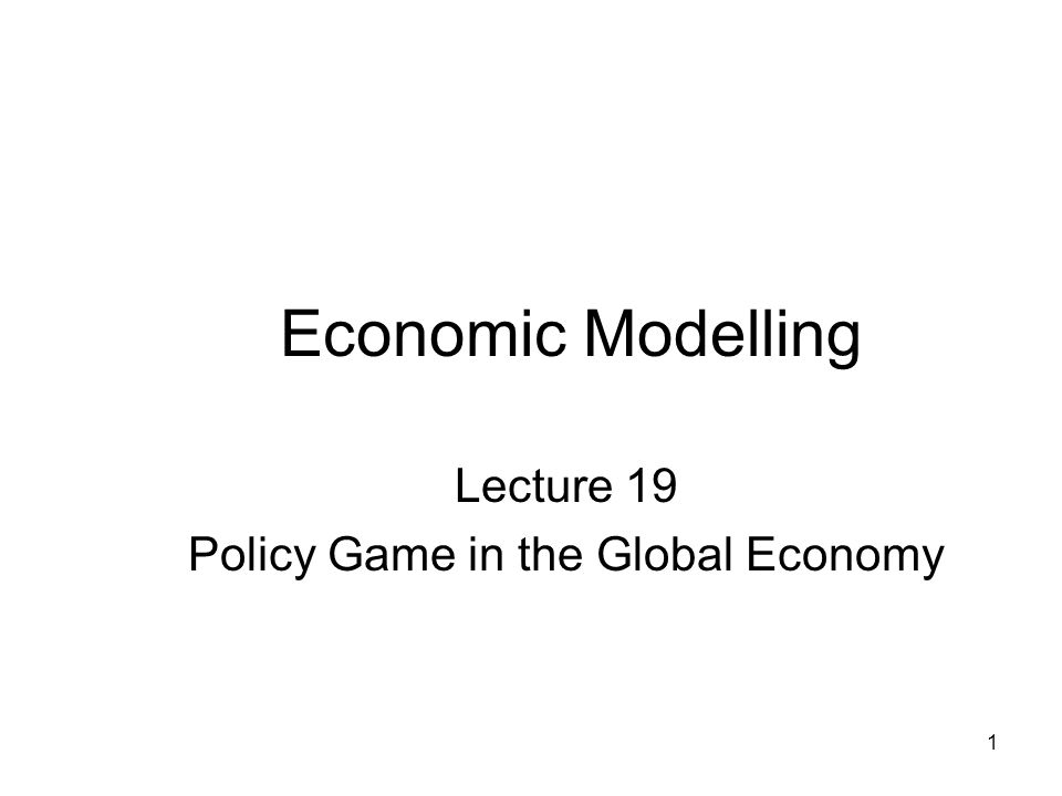 1 Economic Modelling Lecture 19 Policy Game in the Global Economy