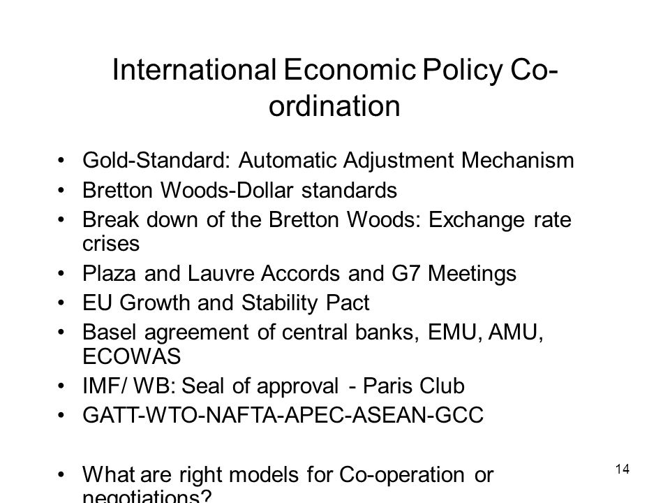 14 International Economic Policy Co- ordination Gold-Standard: Automatic Adjustment Mechanism Bretton Woods-Dollar standards Break down of the Bretton Woods: Exchange rate crises Plaza and Lauvre Accords and G7 Meetings EU Growth and Stability Pact Basel agreement of central banks, EMU, AMU, ECOWAS IMF/ WB: Seal of approval - Paris Club GATT-WTO-NAFTA-APEC-ASEAN-GCC What are right models for Co-operation or negotiations