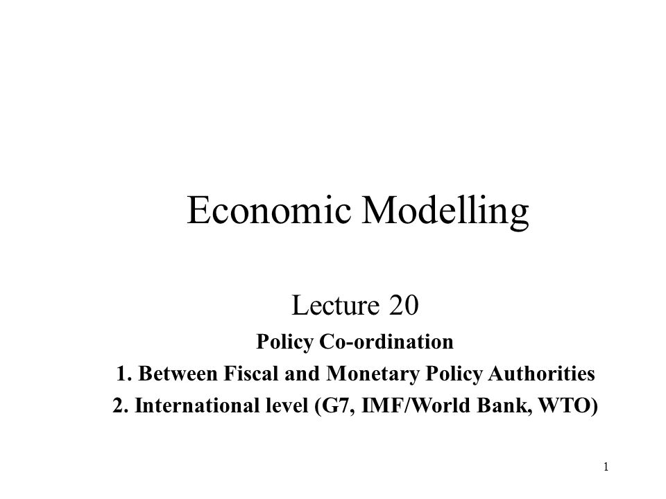 1 Economic Modelling Lecture 20 Policy Co-ordination 1. Between Fiscal and Monetary Policy Authorities 2. International level (G7, IMF/World Bank, WTO