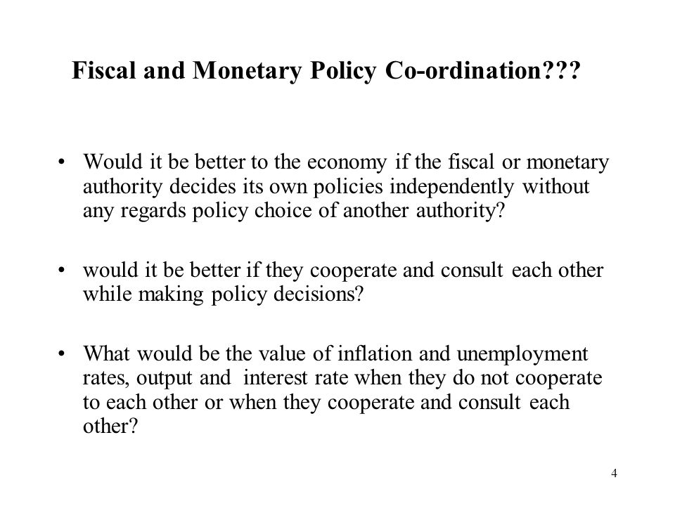 4 Would it be better to the economy if the fiscal or monetary authority decides its own policies independently without any regards policy choice of another authority.