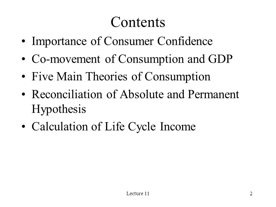 Lecture 112 Contents Importance of Consumer Confidence Co-movement of Consumption and GDP Five Main Theories of Consumption Reconciliation of Absolute