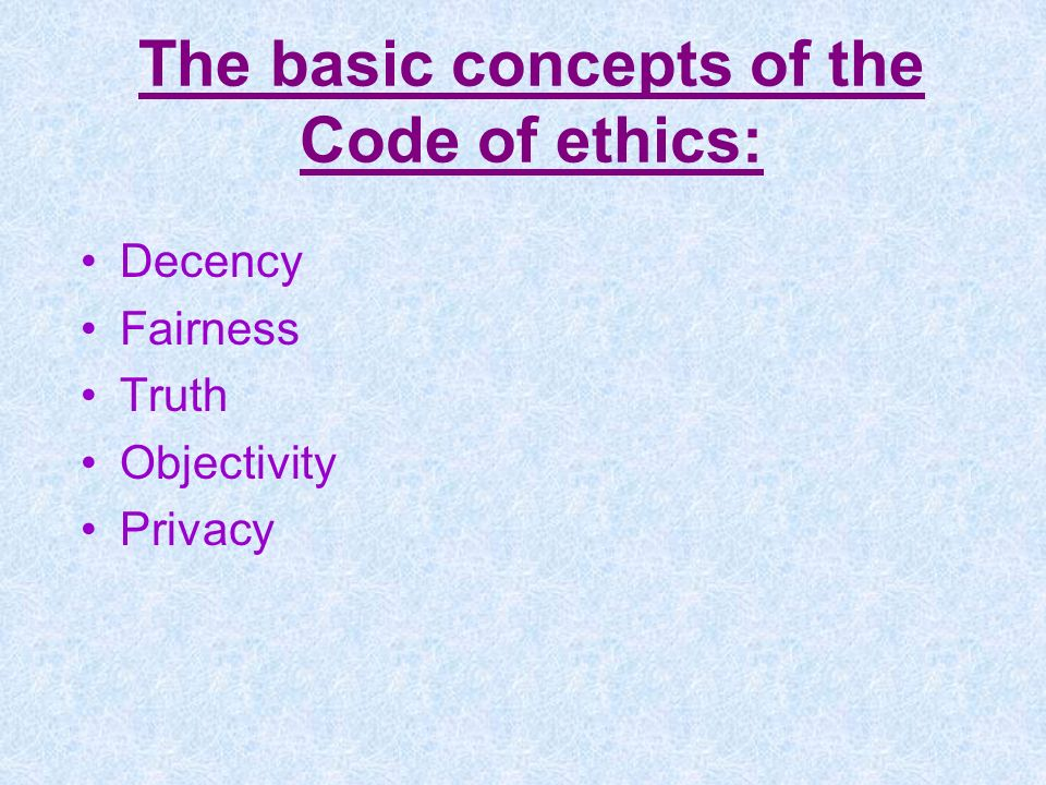The basic concepts of the Code of ethics: Decency Fairness Truth Objectivity Privacy